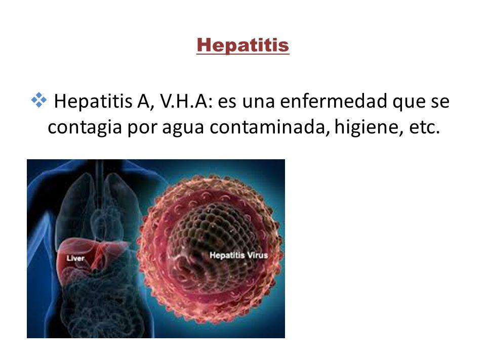 Hepatitis  Hepatitis A, V.H.A: es una enfermedad que se contagia por agua contaminada, higiene, etc.