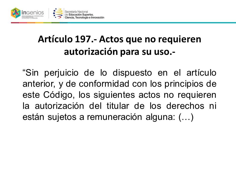 Artículo 197.- Actos que no requieren autorización para su uso.- Sin perjuicio de lo dispuesto en el artículo anterior, y de conformidad con los principios de este Código, los siguientes actos no requieren la autorización del titular de los derechos ni están sujetos a remuneración alguna: (…)