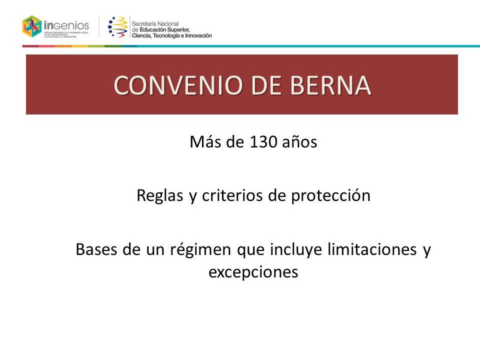 CONVENIO DE BERNA Más de 130 años Reglas y criterios de protección Bases de un régimen que incluye limitaciones y excepciones