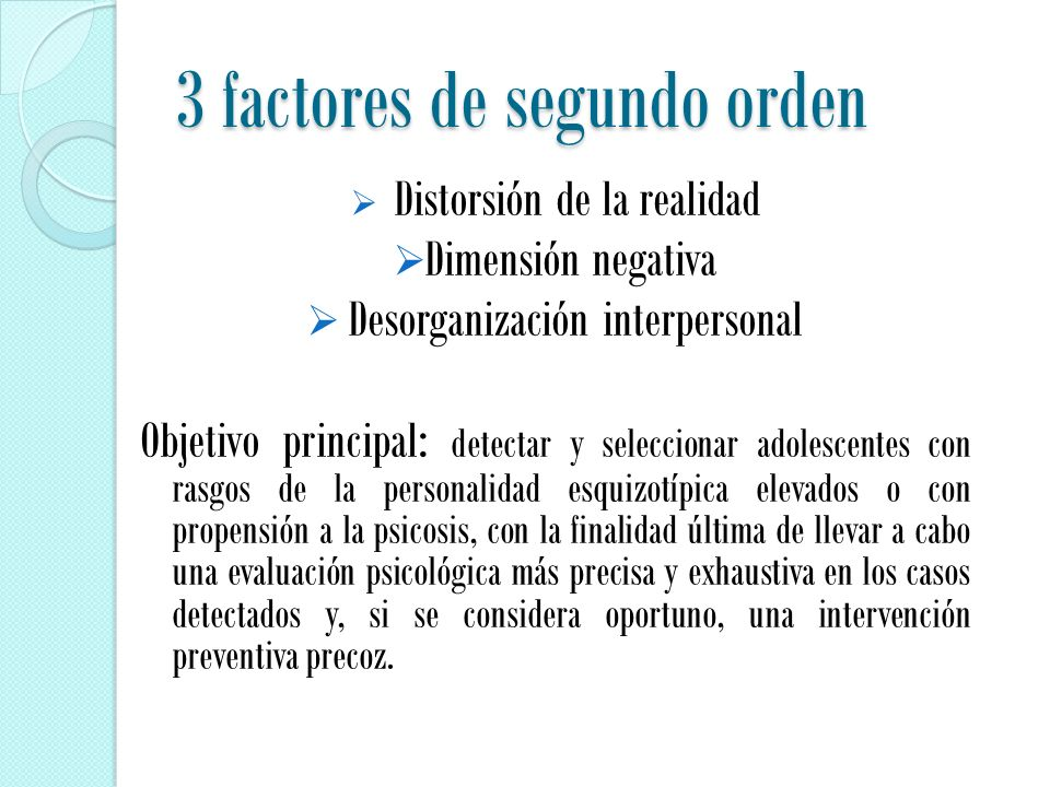 3 factores de segundo orden  Distorsión de la realidad  Dimensión negativa  Desorganización interpersonal Objetivo principal: detectar y seleccionar adolescentes con rasgos de la personalidad esquizotípica elevados o con propensión a la psicosis, con la finalidad última de llevar a cabo una evaluación psicológica más precisa y exhaustiva en los casos detectados y, si se considera oportuno, una intervención preventiva precoz.
