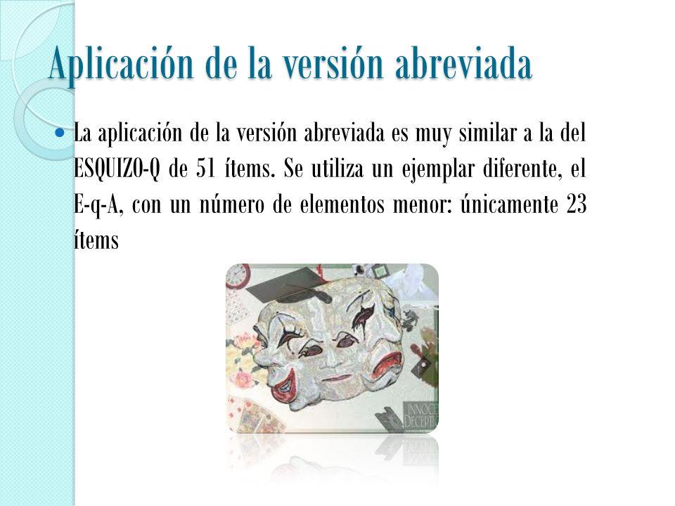 Aplicación de la versión abreviada La aplicación de la versión abreviada es muy similar a la del ESQUIZO-Q de 51 ítems.