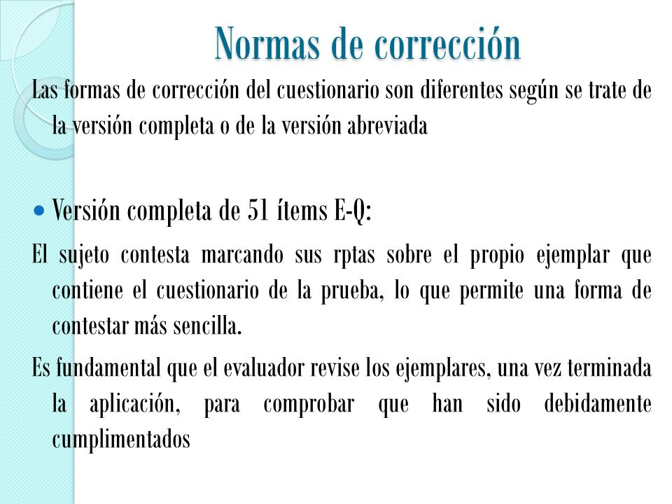 Normas de corrección Las formas de corrección del cuestionario son diferentes según se trate de la versión completa o de la versión abreviada Versión completa de 51 ítems E-Q: El sujeto contesta marcando sus rptas sobre el propio ejemplar que contiene el cuestionario de la prueba, lo que permite una forma de contestar más sencilla.