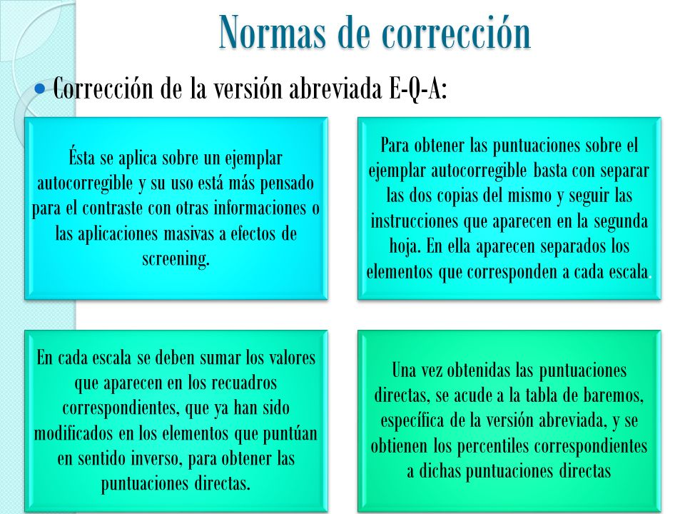 Normas de corrección Corrección de la versión abreviada E-Q-A: Ésta se aplica sobre un ejemplar autocorregible y su uso está más pensado para el contraste con otras informaciones o las aplicaciones masivas a efectos de screening.
