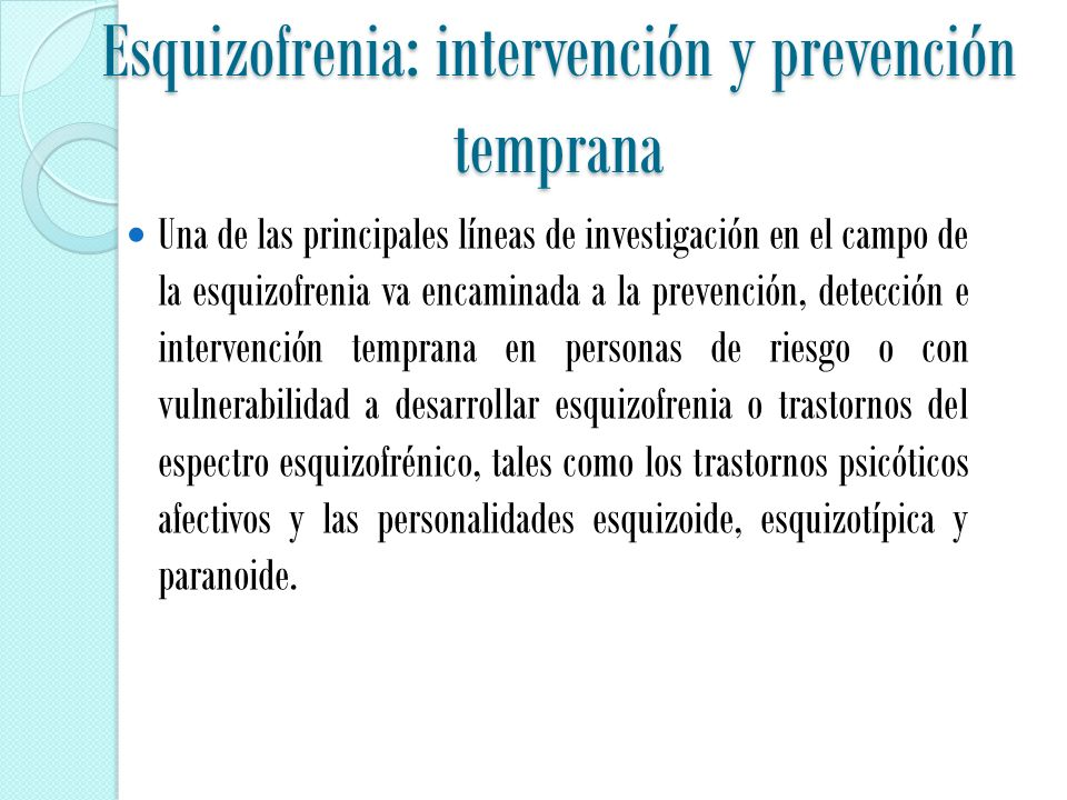 Esquizofrenia: intervención y prevención temprana Una de las principales líneas de investigación en el campo de la esquizofrenia va encaminada a la prevención, detección e intervención temprana en personas de riesgo o con vulnerabilidad a desarrollar esquizofrenia o trastornos del espectro esquizofrénico, tales como los trastornos psicóticos afectivos y las personalidades esquizoide, esquizotípica y paranoide.