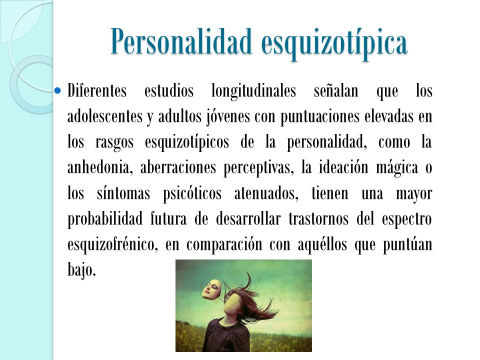 Personalidad esquizotípica Diferentes estudios longitudinales señalan que los adolescentes y adultos jóvenes con puntuaciones elevadas en los rasgos esquizotípicos de la personalidad, como la anhedonia, aberraciones perceptivas, la ideación mágica o los síntomas psicóticos atenuados, tienen una mayor probabilidad futura de desarrollar trastornos del espectro esquizofrénico, en comparación con aquéllos que puntúan bajo.