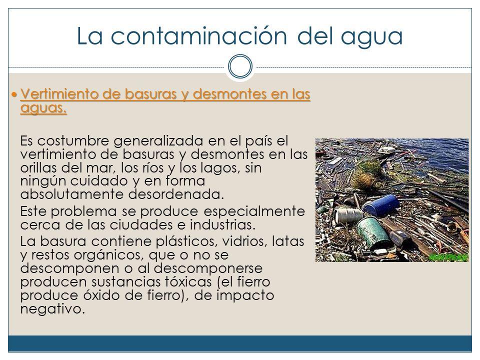 La contaminación del agua Vertimiento de basuras y desmontes en las aguas.