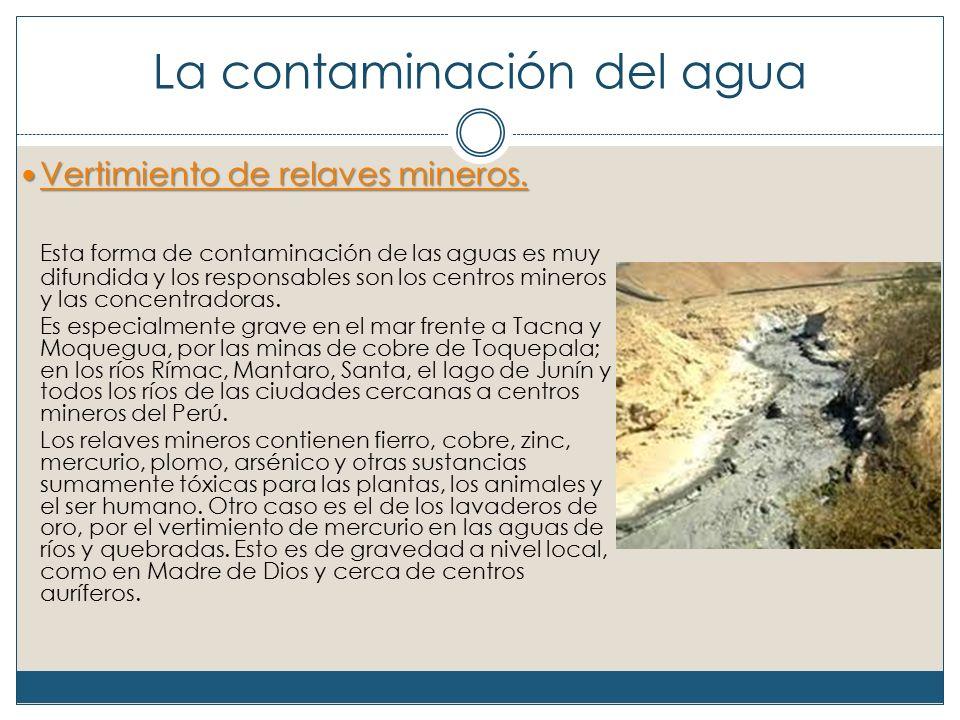 La contaminación del agua Vertimiento de relaves mineros.