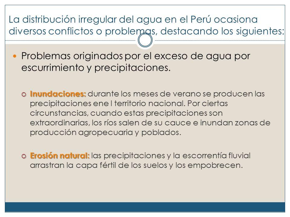 La distribución irregular del agua en el Perú ocasiona diversos conflictos o problemas, destacando los siguientes: Problemas originados por el exceso de agua por escurrimiento y precipitaciones.