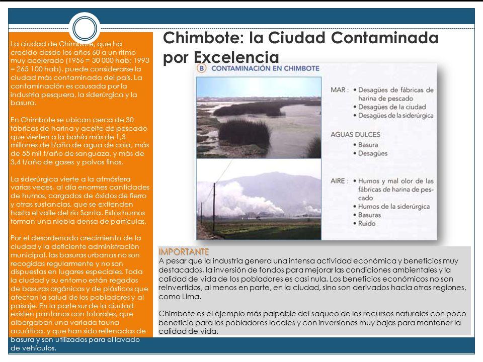 Chimbote: la Ciudad Contaminada por Excelencia La ciudad de Chimbote, que ha crecido desde los años 60 a un ritmo muy acelerado (1956 = 30 000 hab; 1993 = 265 100 hab), puede considerarse la ciudad más contaminada del país.