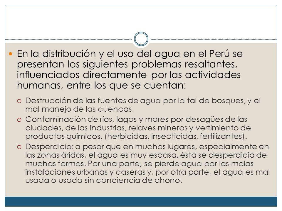 En la distribución y el uso del agua en el Perú se presentan los siguientes problemas resaltantes, influenciados directamente por las actividades humanas, entre los que se cuentan:  Destrucción de las fuentes de agua por la tal de bosques, y el mal manejo de las cuencas.