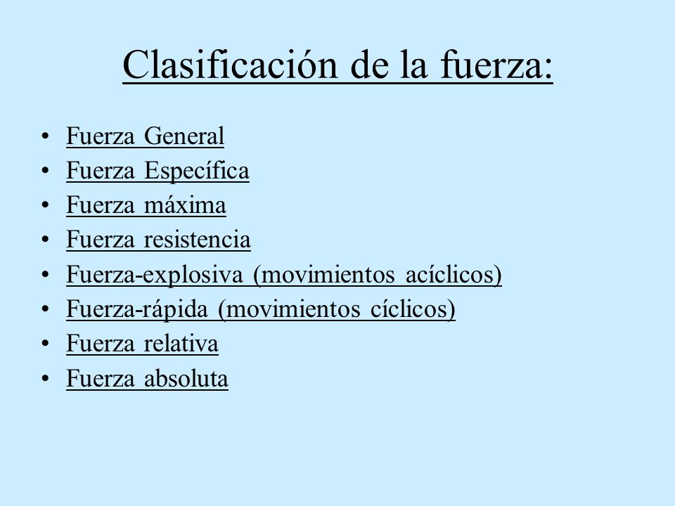 Clasificación de la fuerza: Fuerza General Fuerza Específica Fuerza máxima Fuerza resistencia Fuerza-explosiva (movimientos acíclicos) Fuerza-rápida (movimientos cíclicos) Fuerza relativa Fuerza absoluta