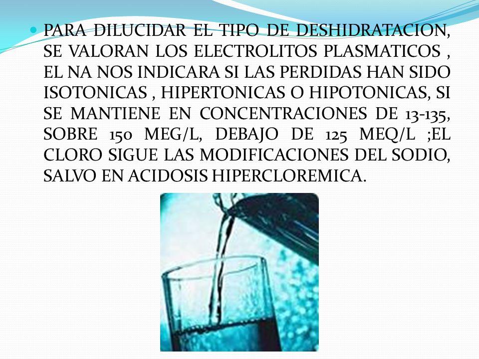 PARA DILUCIDAR EL TIPO DE DESHIDRATACION, SE VALORAN LOS ELECTROLITOS PLASMATICOS, EL NA NOS INDICARA SI LAS PERDIDAS HAN SIDO ISOTONICAS, HIPERTONICA