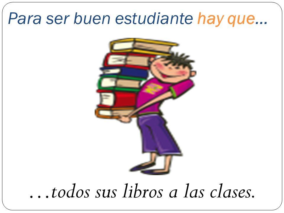 Para ser buen estudiante hay que… …todos sus libros a las clases.