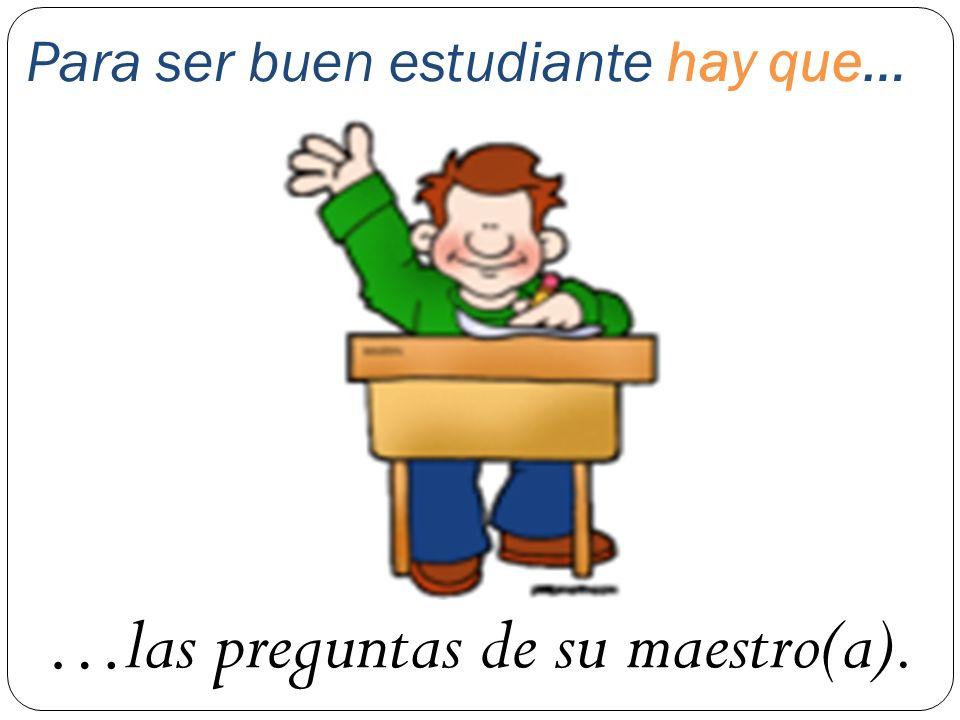 Para ser buen estudiante hay que… …las preguntas de su maestro(a).