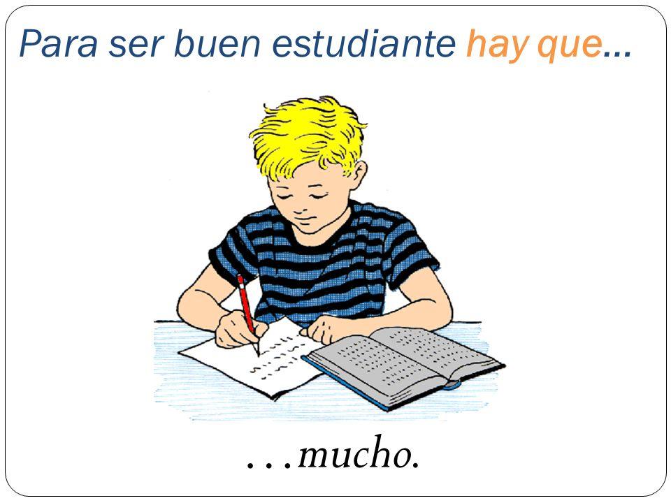 Para ser buen estudiante hay que… …mucho.
