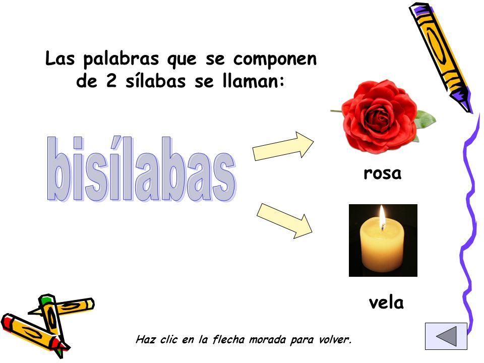 Las palabras que se componen de 2 sílabas se llaman: rosa vela Haz clic en la flecha morada para volver.