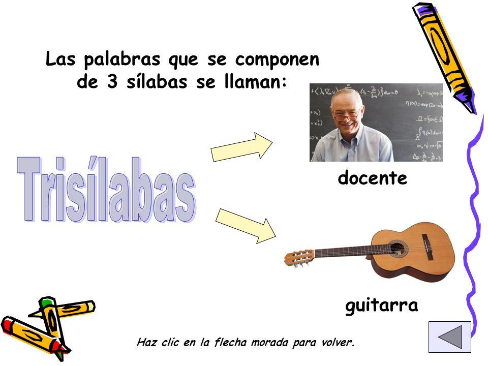 Las palabras que se componen de 3 sílabas se llaman: docente guitarra Haz clic en la flecha morada para volver.
