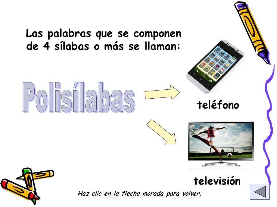 Las palabras que se componen de 4 sílabas o más se llaman: teléfono televisión Haz clic en la flecha morada para volver.