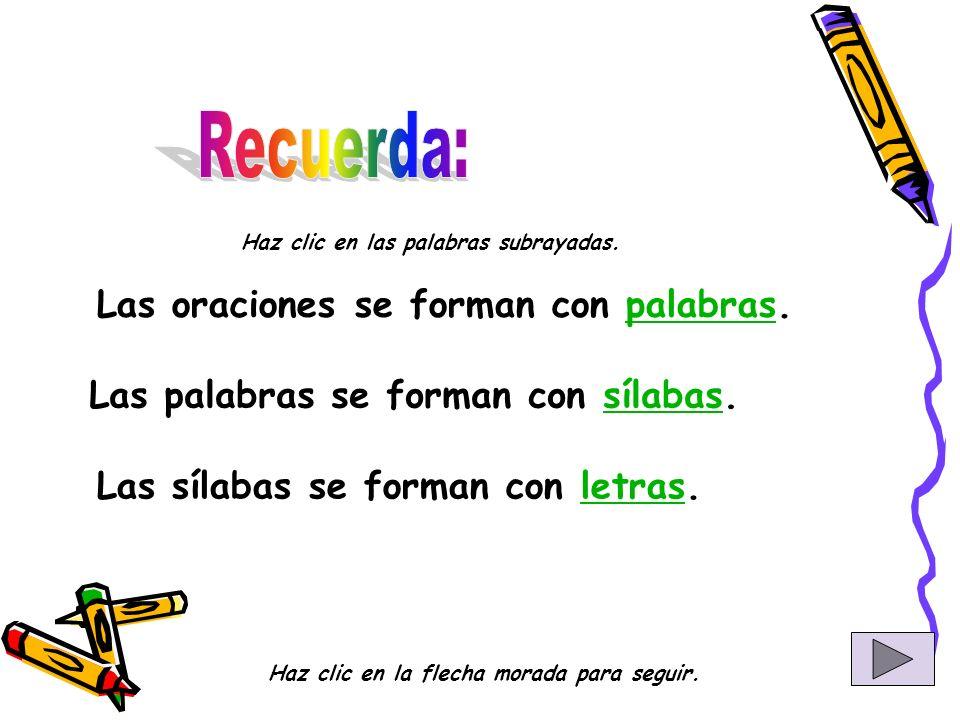 Las oraciones se forman con palabras.palabras Las palabras se forman con sílabas.sílabas Las sílabas se forman con letras.letras Haz clic en las palabras subrayadas.