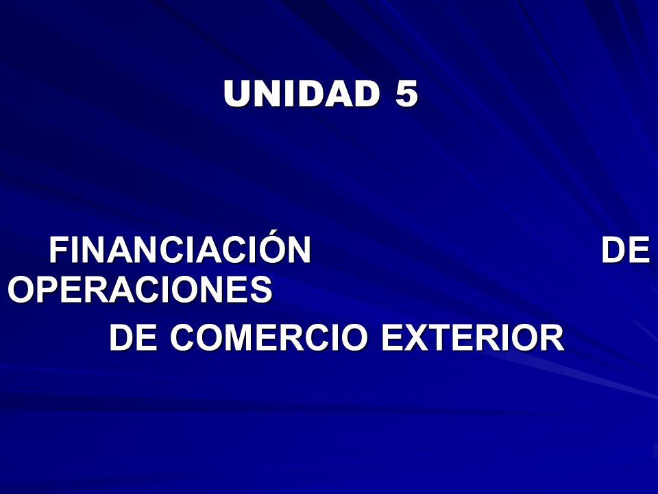 UNIDAD 5 UNIDAD 5 FINANCIACIÓN DE OPERACIONES FINANCIACIÓN DE OPERACIONES DE COMERCIO EXTERIOR DE COMERCIO EXTERIOR