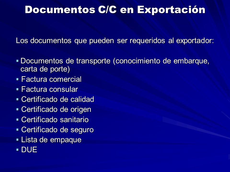 Documentos C/C en Exportación Los documentos que pueden ser requeridos al exportador:  Documentos de transporte (conocimiento de embarque, carta de porte)  Factura comercial  Factura consular  Certificado de calidad  Certificado de origen  Certificado sanitario  Certificado de seguro  Lista de empaque  DUE