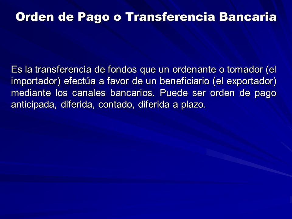 Orden de Pago o Transferencia Bancaria Es la transferencia de fondos que un ordenante o tomador (el importador) efectúa a favor de un beneficiario (el exportador) mediante los canales bancarios.