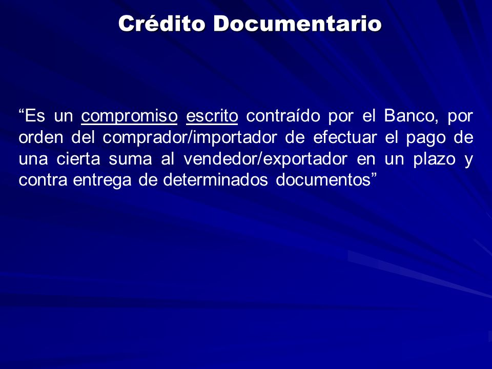 Crédito Documentario Es un compromiso escrito contraído por el Banco, por orden del comprador/importador de efectuar el pago de una cierta suma al vendedor/exportador en un plazo y contra entrega de determinados documentos