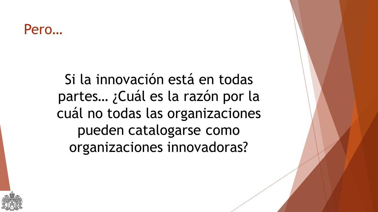 Pero… Si la innovación está en todas partes… ¿Cuál es la razón por la cuál no todas las organizaciones pueden catalogarse como organizaciones innovadoras?