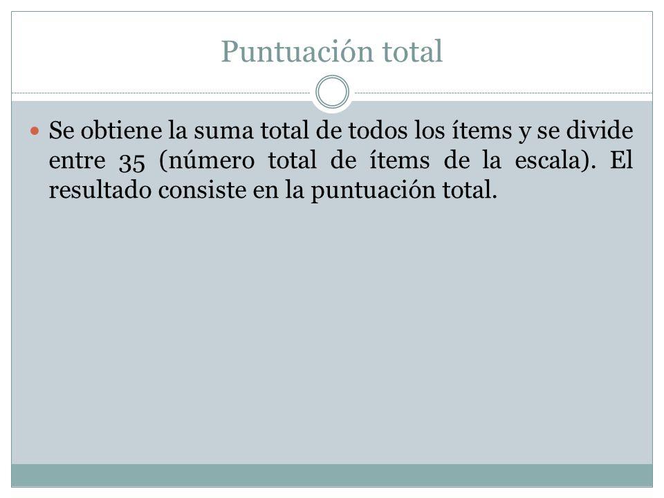 Puntuación total Se obtiene la suma total de todos los ítems y se divide entre 35 (número total de ítems de la escala). El resultado consiste en la pu