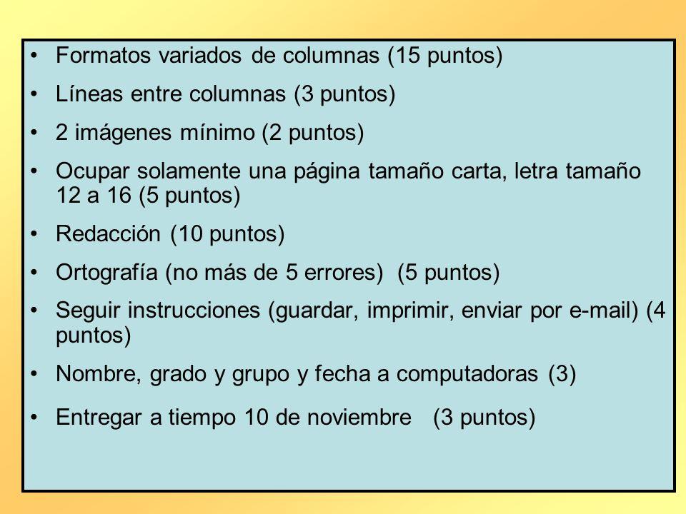 Formatos variados de columnas (15 puntos) Líneas entre columnas (3 puntos) 2 imágenes mínimo (2 puntos) Ocupar solamente una página tamaño carta, letra tamaño 12 a 16 (5 puntos) Redacción (10 puntos) Ortografía (no más de 5 errores) (5 puntos) Seguir instrucciones (guardar, imprimir, enviar por e-mail) (4 puntos) Nombre, grado y grupo y fecha a computadoras (3) Entregar a tiempo 10 de noviembre (3 puntos)