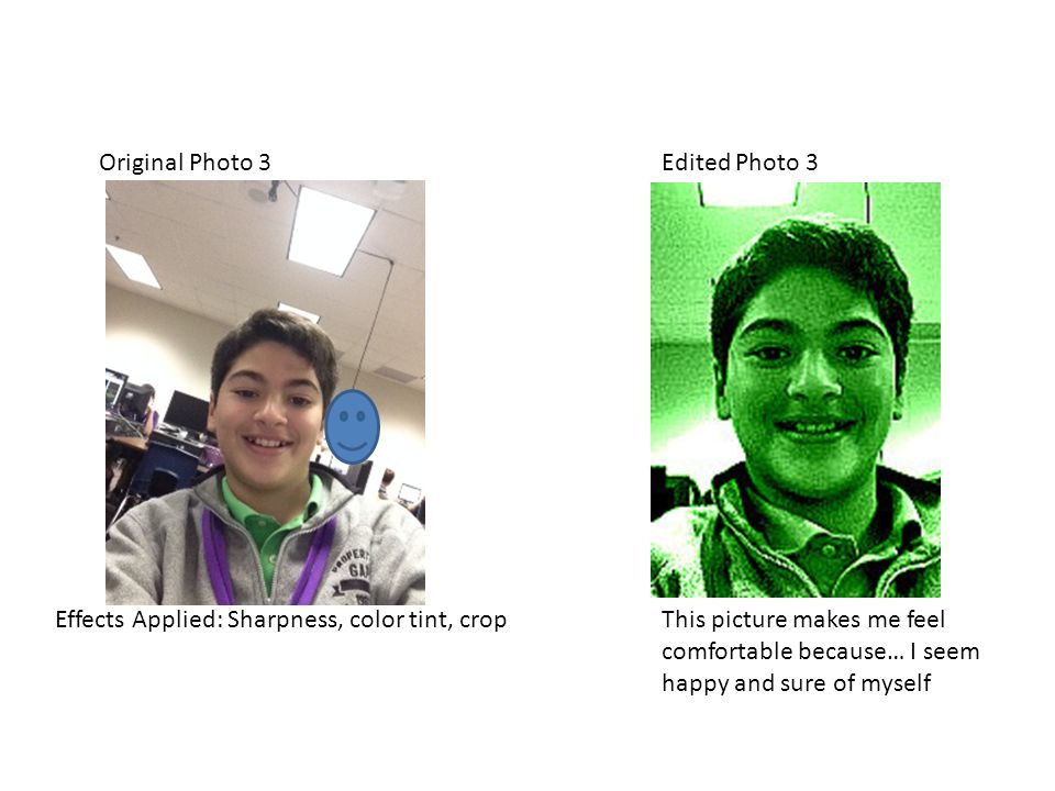 Original Photo 3Edited Photo 3 Effects Applied: Sharpness, color tint, cropThis picture makes me feel comfortable because… I seem happy and sure of myself