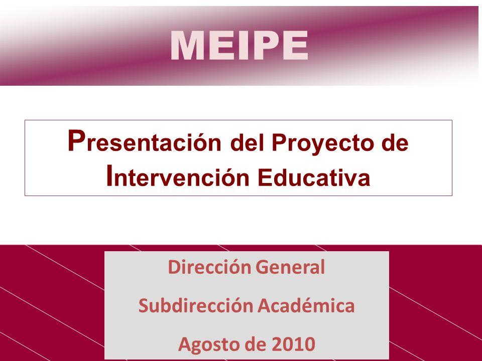 MEIPE Dirección General Subdirección Académica Agosto de 2010 P resentación del Proyecto de I ntervención Educativa