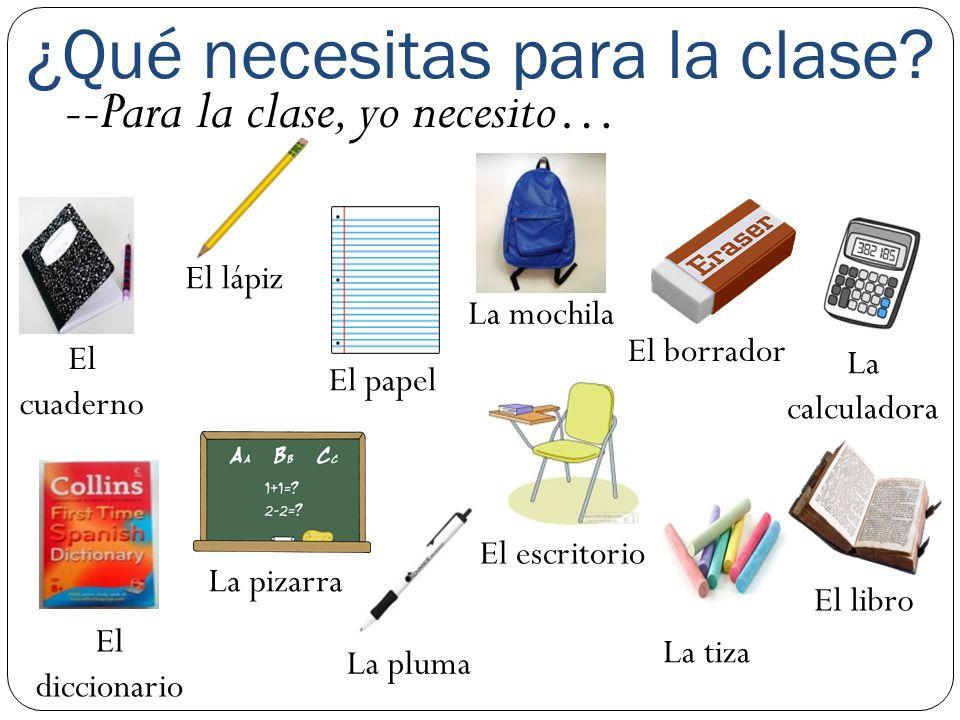 ¿Qué necesitas para la clase? --Para la clase, yo necesito… El cuaderno El lápiz El papel La tiza El borrador La calculadora El diccionario La pizarra