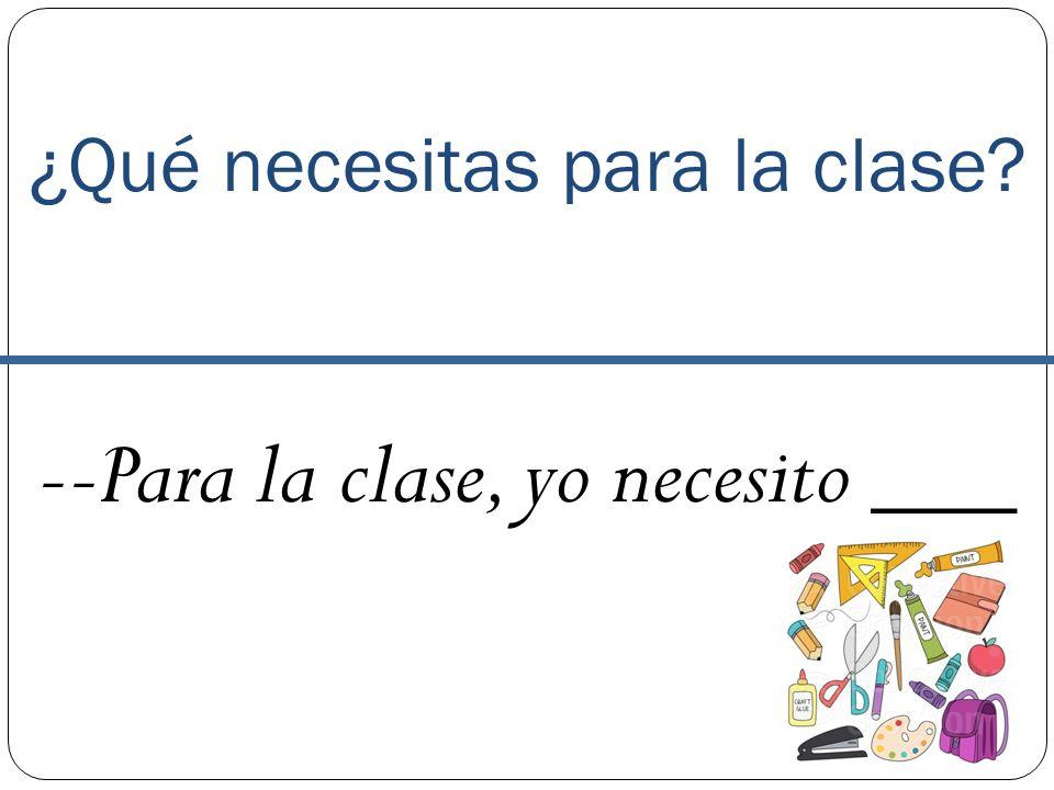 ¿Qué necesitas para la clase? --Para la clase, yo necesito ___