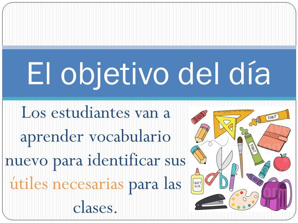 Los estudiantes van a aprender vocabulario nuevo para identificar sus útiles necesarias para las clases. El objetivo del día
