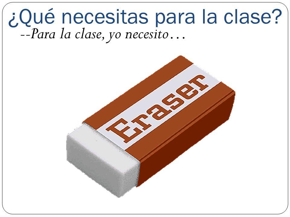 ¿Qué necesitas para la clase? --Para la clase, yo necesito…
