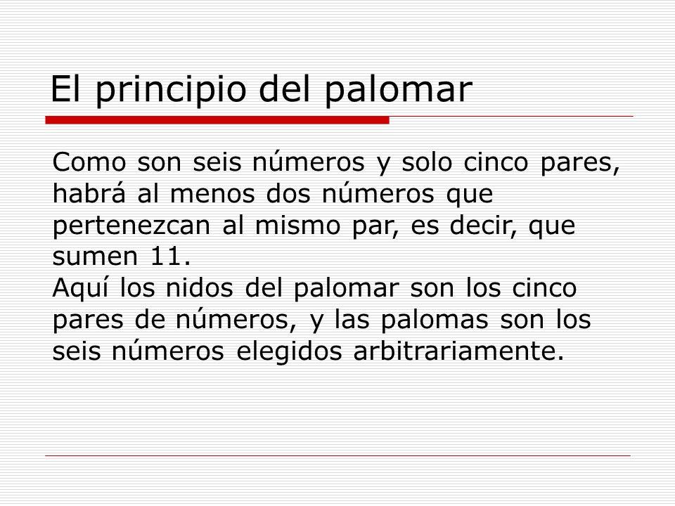 El principio del palomar Como son seis números y solo cinco pares, habrá al menos dos números que pertenezcan al mismo par, es decir, que sumen 11. Aq