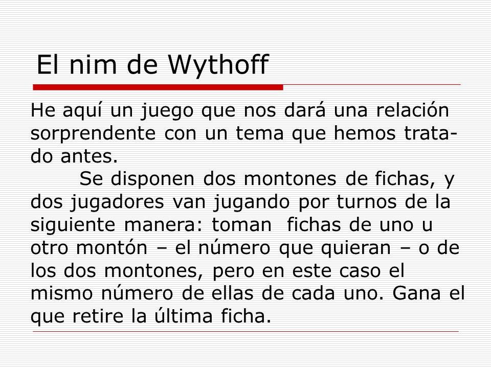 El nim de Wythoff He aquí un juego que nos dará una relación sorprendente con un tema que hemos trata- do antes. Se disponen dos montones de fichas, y