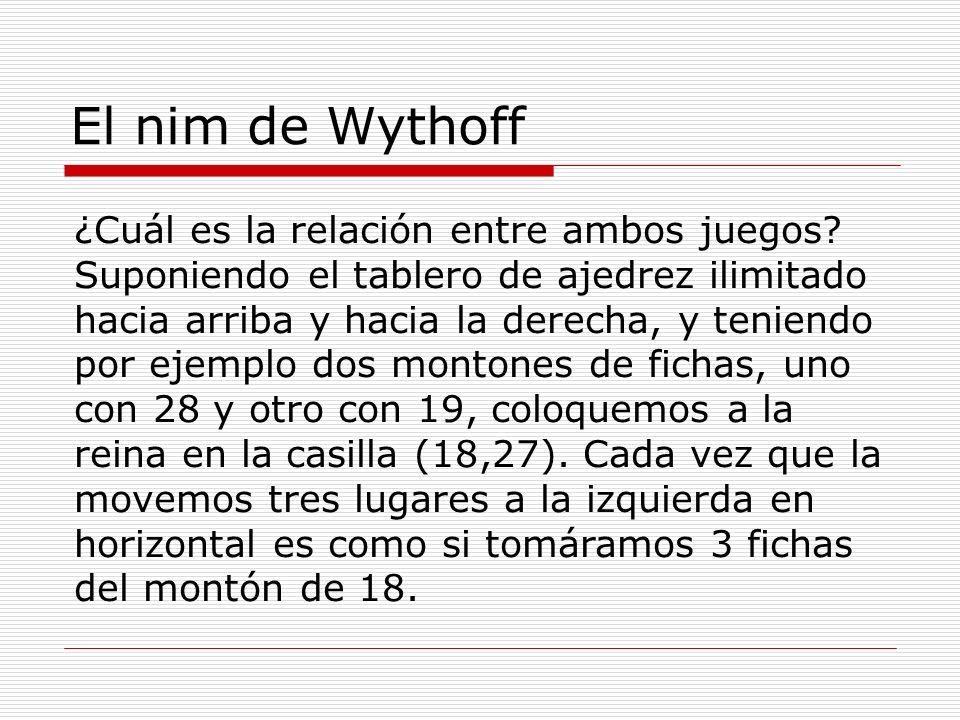 El nim de Wythoff ¿Cuál es la relación entre ambos juegos? Suponiendo el tablero de ajedrez ilimitado hacia arriba y hacia la derecha, y teniendo por