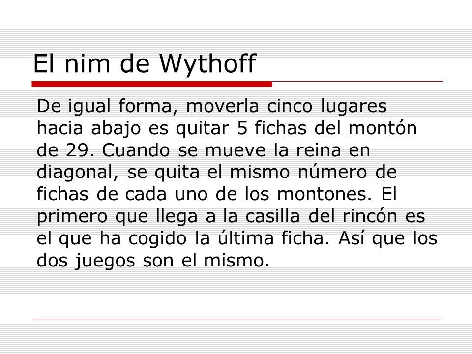 El nim de Wythoff De igual forma, moverla cinco lugares hacia abajo es quitar 5 fichas del montón de 29. Cuando se mueve la reina en diagonal, se quit