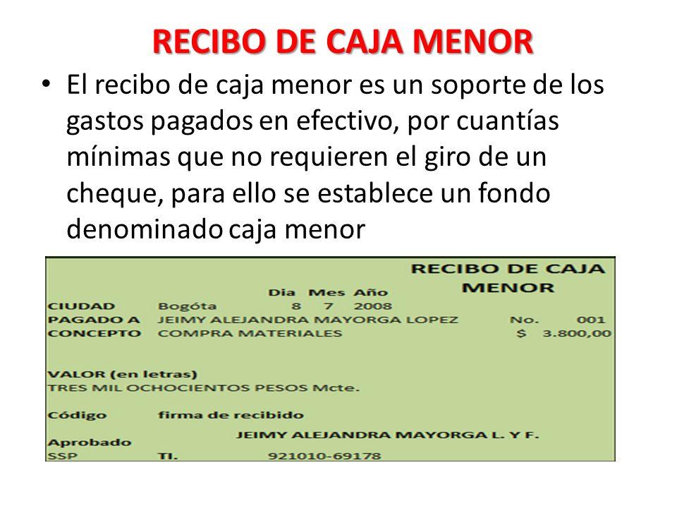 RECIBO DE CAJA MENOR El recibo de caja menor es un soporte de los gastos pagados en efectivo, por cuantías mínimas que no requieren el giro de un cheque, para ello se establece un fondo denominado caja menor