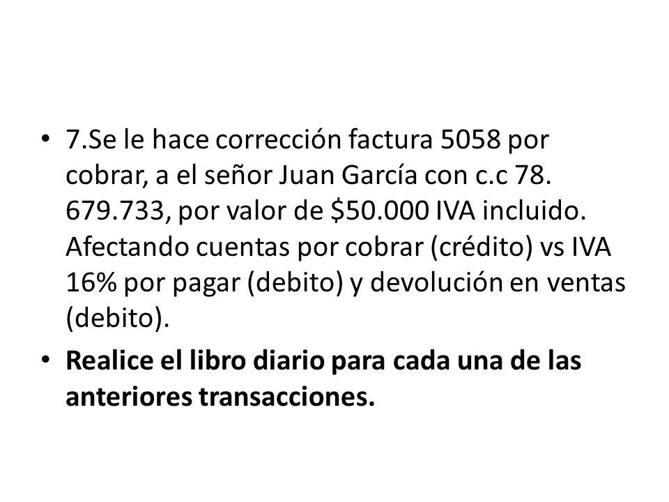 7.Se le hace corrección factura 5058 por cobrar, a el señor Juan García con c.c 78.
