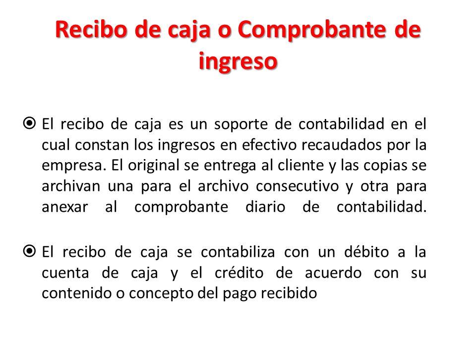 Recibo de caja o Comprobante de ingreso  El recibo de caja es un soporte de contabilidad en el cual constan los ingresos en efectivo recaudados por la empresa.