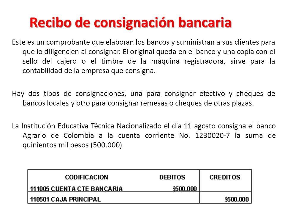 Recibo de consignación bancaria Este es un comprobante que elaboran los bancos y suministran a sus clientes para que lo diligencien al consignar.