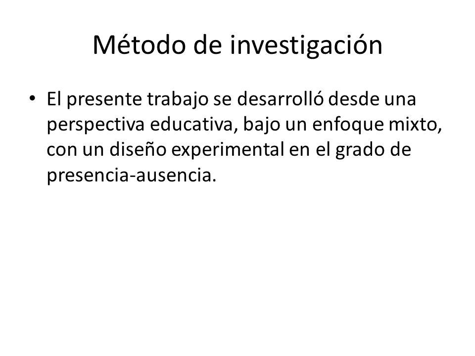 Método de investigación El presente trabajo se desarrolló desde una perspectiva educativa, bajo un enfoque mixto, con un diseño experimental en el grado de presencia-ausencia.