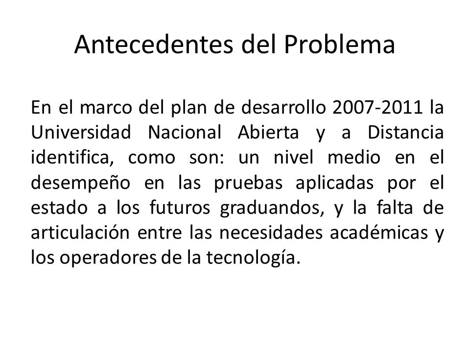 Antecedentes del Problema En el marco del plan de desarrollo 2007-2011 la Universidad Nacional Abierta y a Distancia identifica, como son: un nivel medio en el desempeño en las pruebas aplicadas por el estado a los futuros graduandos, y la falta de articulación entre las necesidades académicas y los operadores de la tecnología.