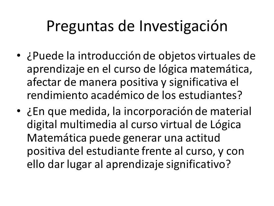 Preguntas de Investigación ¿Puede la introducción de objetos virtuales de aprendizaje en el curso de lógica matemática, afectar de manera positiva y significativa el rendimiento académico de los estudiantes.
