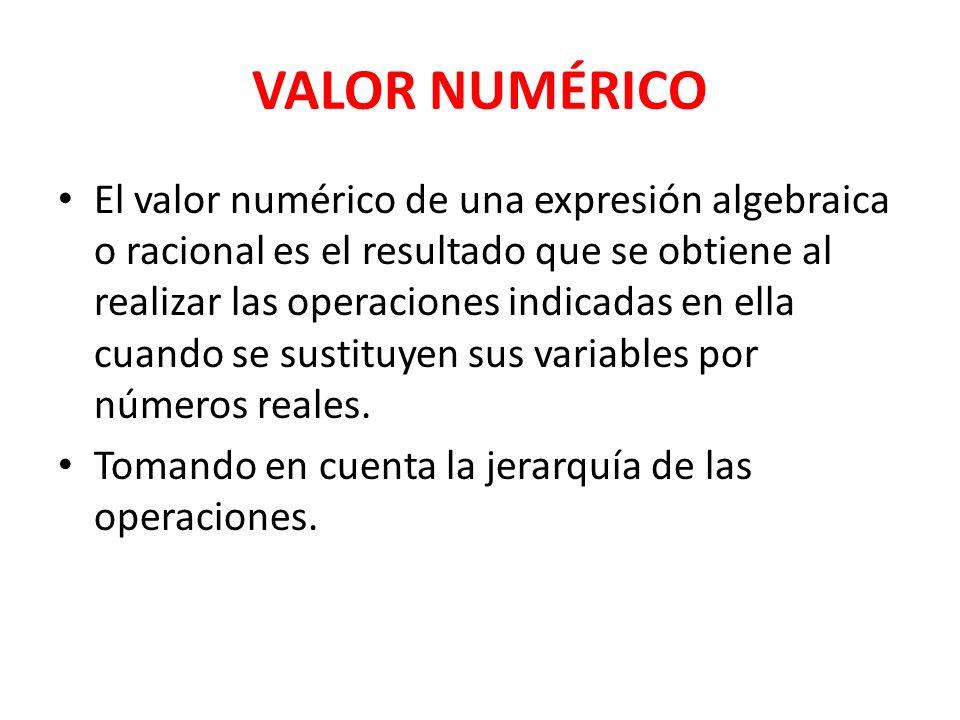 VALOR NUMÉRICO El valor numérico de una expresión algebraica o racional es el resultado que se obtiene al realizar las operaciones indicadas en ella cuando se sustituyen sus variables por números reales.