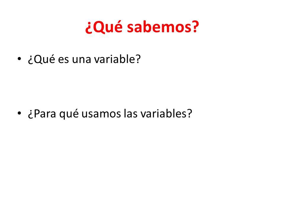 ¿Qué sabemos? ¿Qué es una variable? ¿Para qué usamos las variables?