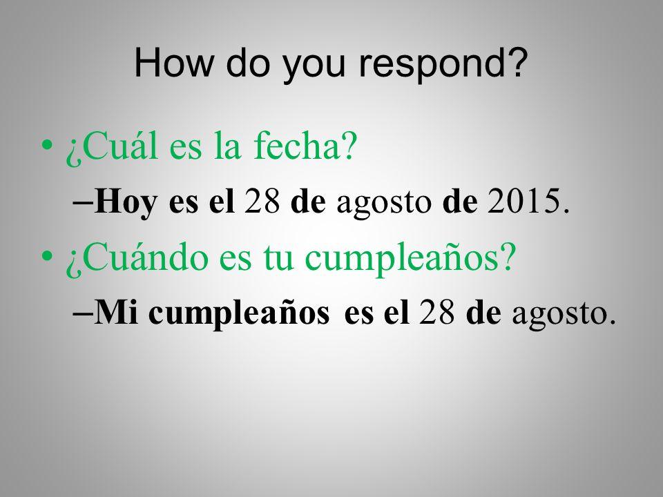 How do you respond. ¿Cuál es la fecha. – Hoy es el 28 de agosto de 2015.